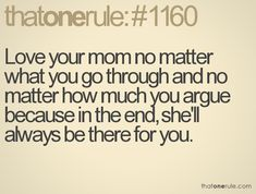 love your mom no matter what you go through and no matter how much you argue because in the end, she'll always be there for you