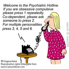 Welcome to the psychiatric hotline. If you are obsessive compulsive, please press 1 repeatedly. Co-dependent, please ask someone to press 2. For multiple personalities, press 3, 4, 5 and 6.
