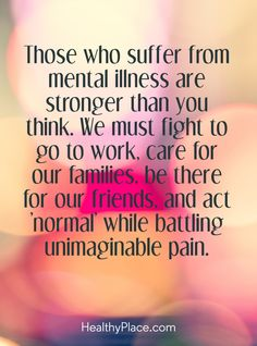 Quote on mental health stigma: Those who suffer from mental illness are stronger than you think. We must fight to go to work, care for our families, be there for our friends, and act 'normal' while battling unimaginable pain. www.HealthyPlace.com