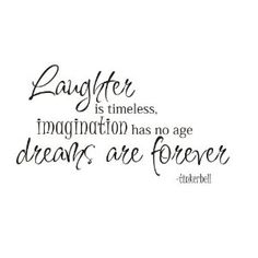 Laughter is timeless.  Imagination has nor age, dreams are forever. - Tinkerbell