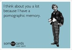 I think about you a lot because I have a pornographic memory.