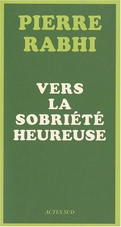 Vers la sobriété heureuse de Pierre Rabhi .... une autre vie est possible !!!!