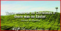 """""""There would be no Christmas if there was no Easter."""""""