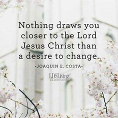 Nothing draws you closer to the Lord Jesus Christ than a desire to change. One Powerful Quote from Every Conference Talk Uplifting Thoughts, Spiritual Thoughts, Spiritual Quotes, Religious Quotes, Quotes Positive, Gospel Quotes, Lds Quotes, Inspirational Quotes, Repentance Quotes