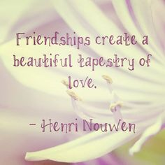 Friendships create a beautiful tapestry of love.  Oh how wise Henri Nouwen is.