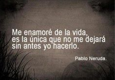 """""""I fell in love with life. It's the only one that won't leave me before I do"""" --Pablo Neruda Favorite Quotes, Best Quotes, Love Quotes, Funny Quotes, Inspirational Quotes, Pablo Neruda, The Words, More Than Words, Quotes En Espanol"""