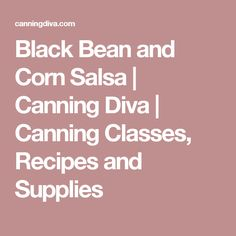 Black Bean and Corn Salsa | Canning Diva | Canning Classes, Recipes and Supplies