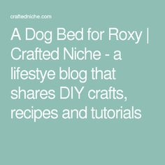 A Dog Bed for Roxy | Crafted Niche - a lifestye blog that shares DIY crafts, recipes and tutorials