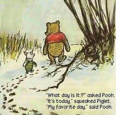 """""""What day is it?"""" asked Pooh. """"It's today,"""" squeaked Piglet. """"My favorite day."""" said Pooh. ♡"""
