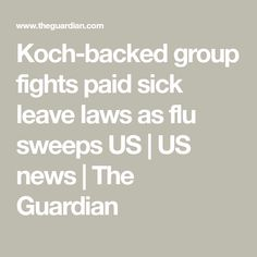 Koch-backed group fights paid sick leave laws as flu sweeps US | US news | The Guardian February 2018