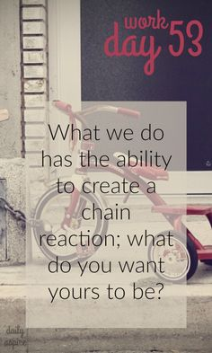 JOURNAL PROMPT - What we do has the ability to create a chain reaction; what do you want yours to be?