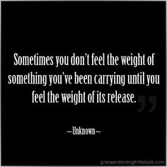 Sometimes you don't know the weight of something you've been carrying until you feel the weight of its release.