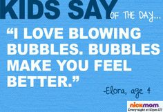 "Kids Say of the Day: ""I love blowing bubbles. Bubbles make you feel better."" - Elora, 4"