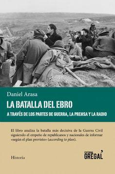 """""""La batalla del Ebro a través de los partes de guerra, la prensa y la radio"""" Daniel Arasa. El objetivo de este libro no es tanto explicar la batalla del Ebro como mostrar cómo la explicaban los dos contendientes en los partes de guerra y en la prensa."""