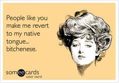 People like you make me revert to my native tongue... bitchenese.