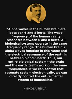 Alpha waves in the human brain are between 6 and 8 hertz. The wave frequency of the human cavity resonates between 6 and 8 hertz. All biological systems operate in the same frequency range. The human brain's alpha waves function in this range and the elec Nikola Tesla Quotes, Wisdom Quotes, Life Quotes, Nicolas Tesla, Science Facts, Science Posters, Science Videos, Life Science, Spirit Science