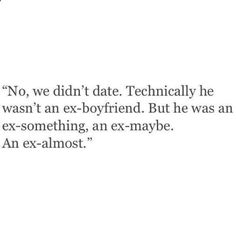 No we didnt date. He wasnt an ex-boyfriend. He was an ex-something. An ex-almost --true of a few guys for me