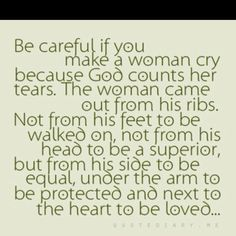 Guys: Be careful if you make a woman cry because God counts her tears. The woman came out from his ribs. Not from his feet to be walked on, not from his head to be a superior, but from his side to be equal, under the arm to be protected and next to the heart to be loved. <3