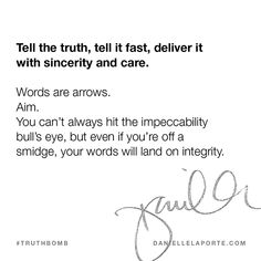 Tell the truth, tell it fast, deliver it with sincerity and care.  Words are arrows. Aim. You can't always hit the impeccability bull's eye, but even if you're off a smidge, your words will land on integrity. @DanielleLaporte #Truthbomb