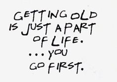 Getting old is just a part of life...you go first.