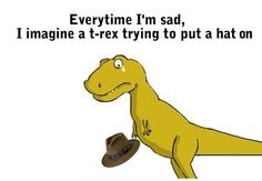 Everytime I'm Sad, I Imagine A T-Rex Trying to Put A Hat On