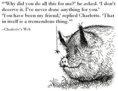 """Why did you do all this for me?"", he asked.  ""I don't deserve it.  I've never done anything for you.""    ""You have been my friend,"" replied Charlotte.  ""That in itself is a tremendous thing.""    --Charlotte's Web"