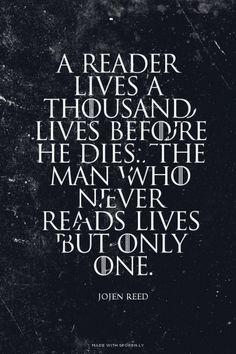 A reader lives a thousand lives before he dies. The man who never reads lives but only one. - Jojen Reed