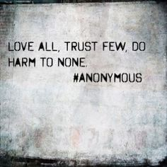 Love all, trust few, do harm to none - Anonymous