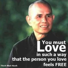 you must love in such a way that the person you love feels free. –Thich nhat hanh |