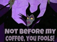Maleficent : Not before my coffee!  http://mickeytravels.com/nikki