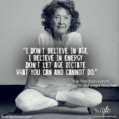 I don't believe in age. I believe in energy. Don't let age dictate what you can and cannot do. Tao Porchon-Lynch, 97 year old yoga teacher. Yoga Quotes, Me Quotes, Motivational Quotes, Inspirational Quotes, Motivational Affirmations, Wisdom Quotes, The Words, Pranayama, Yoga Inspiration