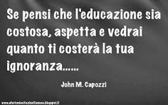 "Educazione - Ignoranza ~ ""if you think education is expensive, wait and you will see how much your ignorance will cost you."""