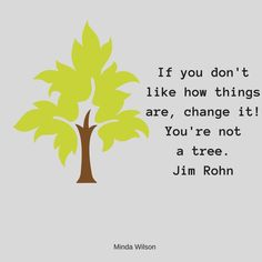 """""""If you don't like how things are, CHANGE IT! You're not a tree"""" - Jim Rohn Jim Rohn, Urgent Care, Author, Change, Quotes, Quotations, Writers, Quote, Shut Up Quotes"""