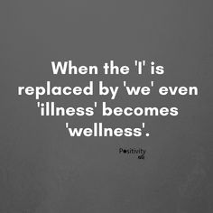 When the 'I' is replaced by 'we' even 'illness' becomes 'wellness'. #positivitynote #positivity #inspiration