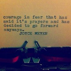Courage is fear that has said its prayers and has decided to go forward anyways. - Joyce Meyer...<3