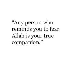 The true friends remind you of Allah.