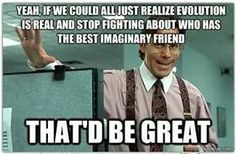 ...we could all just realize evolution is real and stop fighting over who has the best imaginary friend...