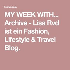 MY WEEK WITH... Archive - Lisa Rvd ist ein Fashion, Lifestyle & Travel Blog.