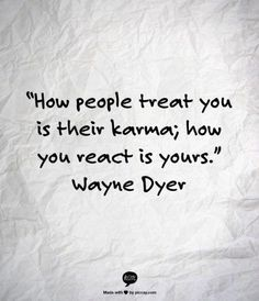 How people treat you is their karma; how you react is yours. -Wayne Dyer
