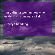 Garry Shandling Im dating a woman now Get More Free Quotes Just By Clicking The Image Tim Vine, Josh Mcdowell, Garry Shandling, Mary Martin, Albert Brooks, Anthony Edwards, Harvey Weinstein, Ann Margret, Free Quotes