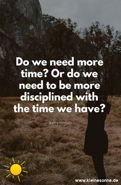Do we need more time? Or do we need to be more disciplined with the time we have?	Kerry Johnson	 - offered by Lifestyle Portal https://kleinesonne.de