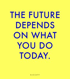 The future depends on what you do today. #quote #positive #life #future #today #happiness #gratitude #lifestyle