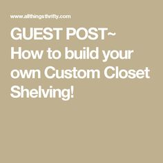 GUEST POST~ How to build your own Custom Closet Shelving!
