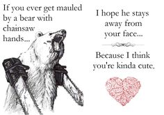 I took the 'if you ever get mauled by a bear with chainsaw hands' pic and made this classy fucking card with it.