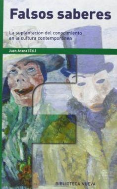 Falsos saberes : la suplantación del conocimiento en la cultura contemporánea / Juan Arana (ed.)