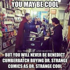 You will never be Benedict Cumberbatch buying Dr. Strange comics as Dr. Strange cool.