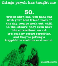 """50. Prison ain't bad. You hang out with your best friend most of the day, you go work out, chill in the library. They even have """"the corrections"""" on c.d. It's read by Robert Forrester. And they're getting a frappichino machine next month."""
