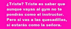 Triste? Triste es saber que aunque vayas al gym no te pondrs como el instructor. Pero si vas a las quesadillas, si estars como la seora. http://www.gorditosenlucha.com/