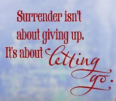 - ( BEAUTIFUL !! ) .. Surrender isn't about giving up. It's about letting go !!