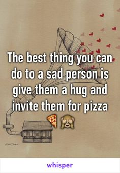 The best thing you can do to a sad person is give them a hug and invite them for pizza 🍕🙈 and ice cream Boss Quotes, Funny Quotes, You Can Do, Are You Happy, Whisper Confessions, Whisper App, Pizza Art, Pizza Pizza, Creativity Quotes
